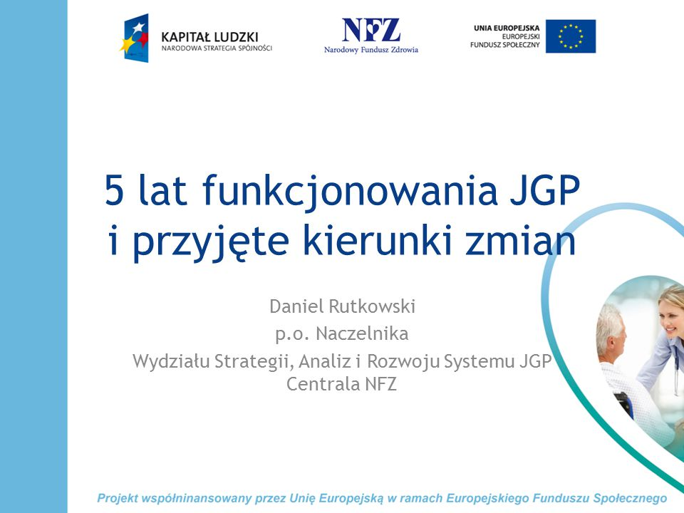 5 lat funkcjonowania JGP i przyjęte kierunki zmian Daniel Rutkowski p.o. Naczelnika Wydziału Strategii, Analiz i Rozwoju Systemu JGP Centrala NFZ