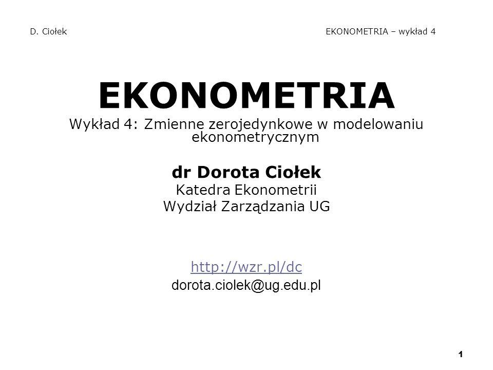 1 D. Ciołek EKONOMETRIA – wykład 4 EKONOMETRIA Wykład 4: Zmienne zerojedynkowe w modelowaniu ekonometrycznym dr Dorota Ciołek Katedra Ekonometrii Wydz