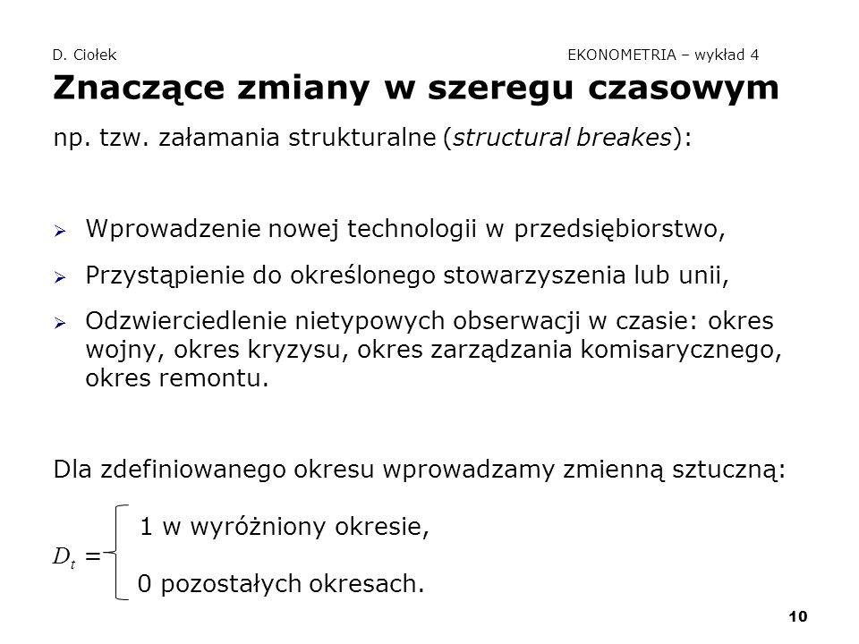 10 D. Ciołek EKONOMETRIA – wykład 4 Znaczące zmiany w szeregu czasowym np. tzw. załamania strukturalne (structural breakes):  Wprowadzenie nowej tech