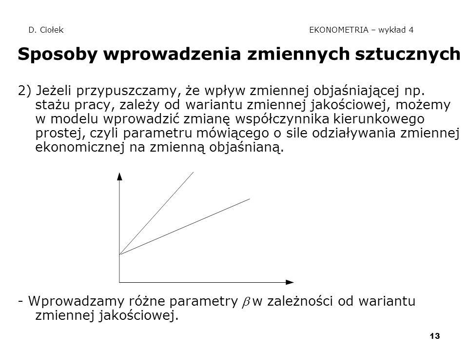 13 D. Ciołek EKONOMETRIA – wykład 4 Sposoby wprowadzenia zmiennych sztucznych 2) Jeżeli przypuszczamy, że wpływ zmiennej objaśniającej np. stażu pracy