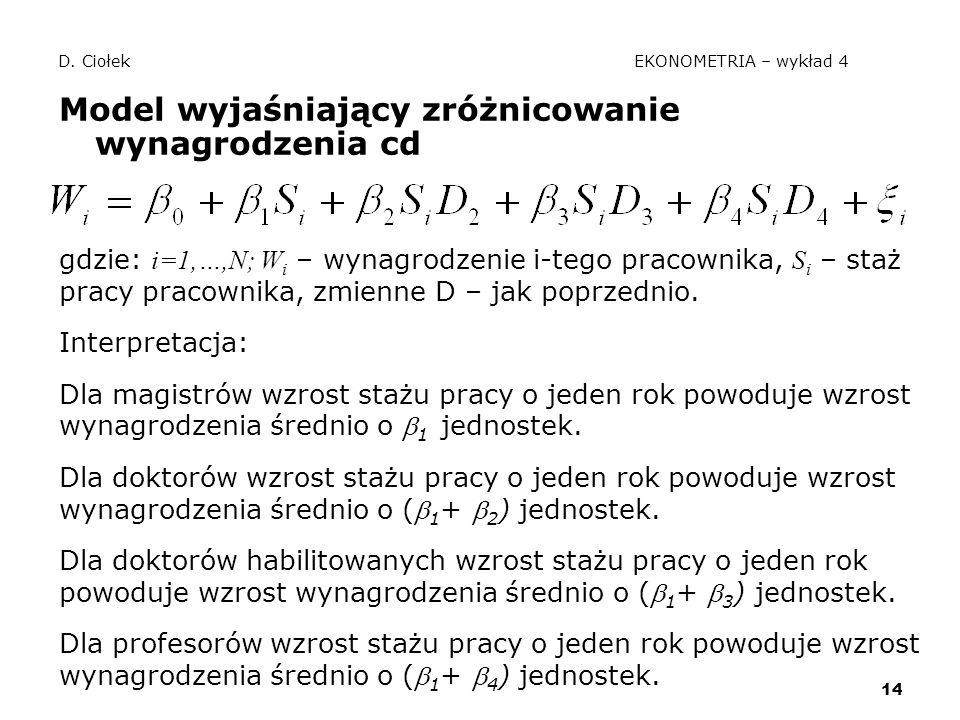 14 D. Ciołek EKONOMETRIA – wykład 4 Model wyjaśniający zróżnicowanie wynagrodzenia cd gdzie: i=1,…,N; W i – wynagrodzenie i-tego pracownika, S i – sta