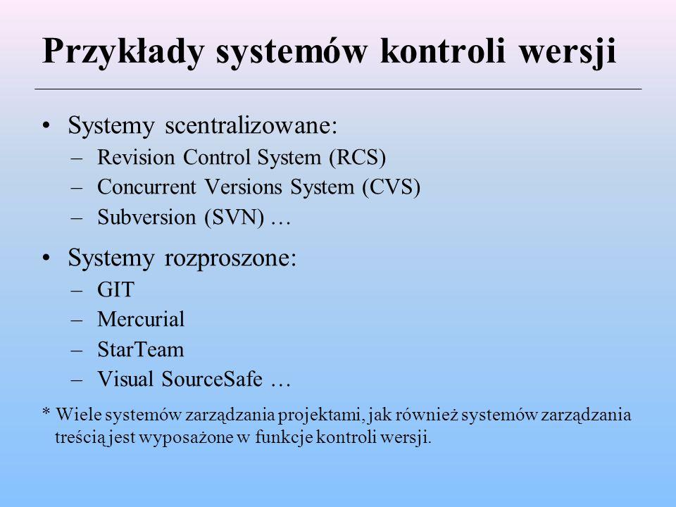Przykłady systemów kontroli wersji Systemy scentralizowane: –Revision Control System (RCS) –Concurrent Versions System (CVS) –Subversion (SVN) … Syste