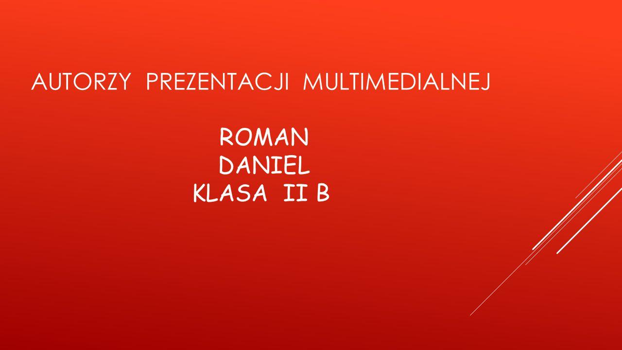 AUTORZY PREZENTACJI MULTIMEDIALNEJ ROMAN DANIEL KLASA II B