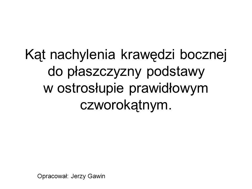 Kąt nachylenia krawędzi bocznej do płaszczyzny podstawy w ostrosłupie prawidłowym czworokątnym. Opracował: Jerzy Gawin
