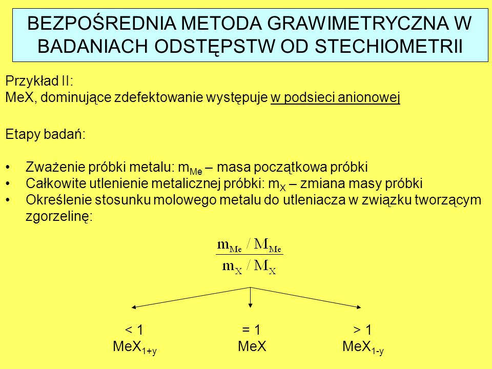 BEZPOŚREDNIA METODA GRAWIMETRYCZNA W BADANIACH ODSTĘPSTW OD STECHIOMETRII Etapy badań: Zważenie próbki metalu: m Me – masa początkowa próbki Całkowite utlenienie metalicznej próbki: m X – zmiana masy próbki Określenie stosunku molowego metalu do utleniacza w związku tworzącym zgorzelinę: Przykład II: MeX, dominujące zdefektowanie występuje w podsieci anionowej < 1 MeX 1+y = 1 MeX > 1 MeX 1-y