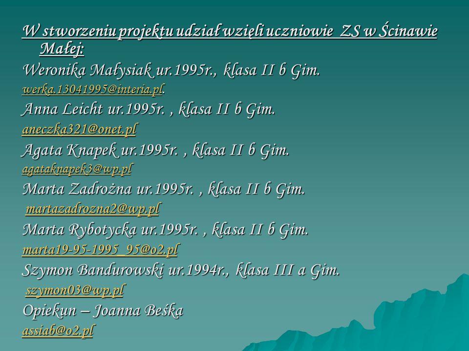W stworzeniu projektu udział wzięli uczniowie ZS w Ścinawie Małej: Weronika Małysiak ur.1995r., klasa II b Gim. werka.13041995@interia.plwerka.1304199