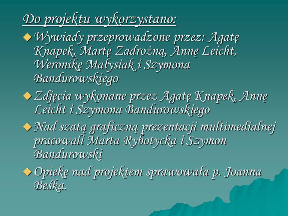 Do projektu wykorzystano:  Wywiady przeprowadzone przez: Agatę Knapek, Martę Zadrożną, Annę Leicht, Weronikę Małysiak i Szymona Bandurowskiego  Zdję