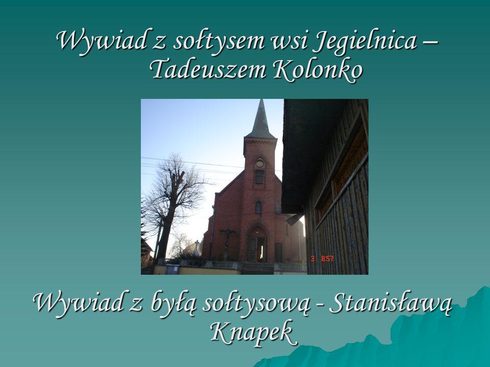 Wywiad z sołtysem wsi Jegielnica – Tadeuszem Kolonko Wywiad z byłą sołtysową - Stanisławą Knapek