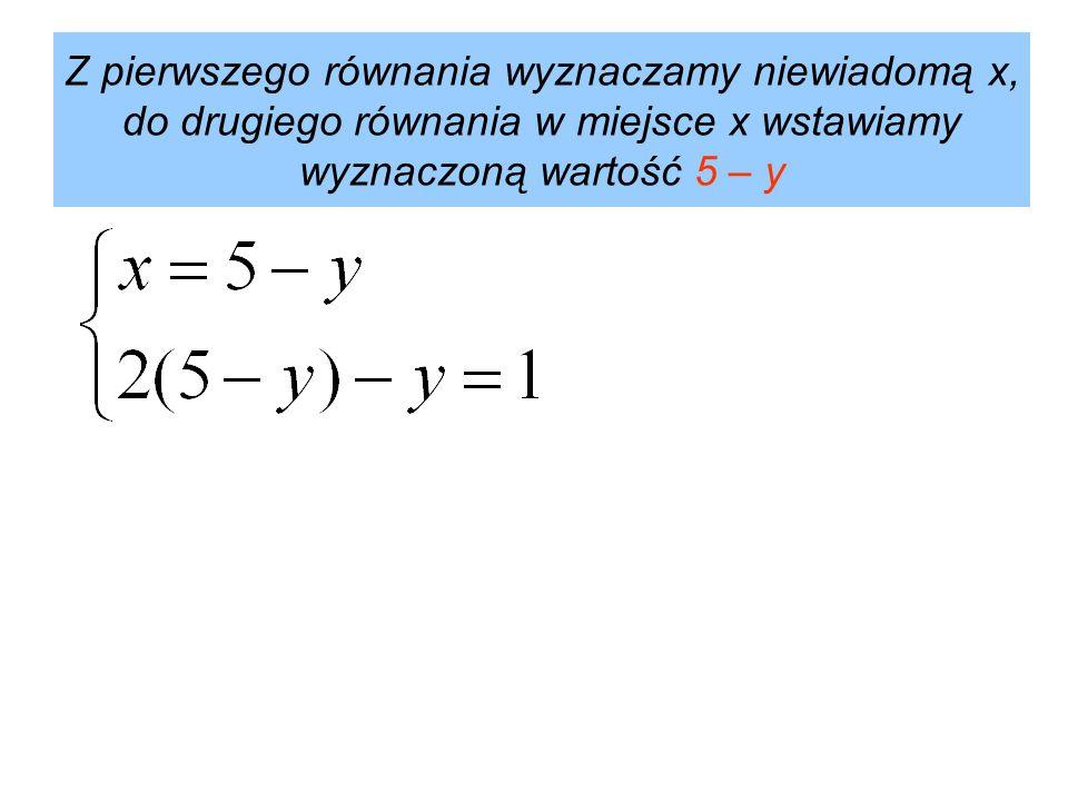 Z pierwszego równania wyznaczamy niewiadomą x, do drugiego równania w miejsce x wstawiamy wyznaczoną wartość 5 – y
