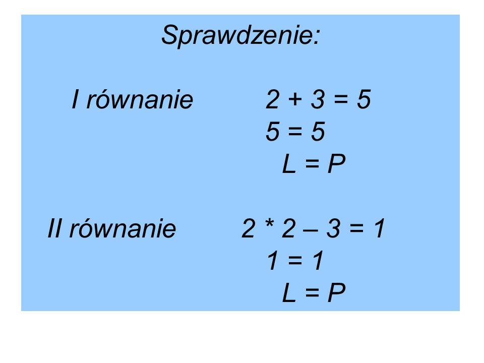 Sprawdzenie: I równanie 2 + 3 = 5 5 = 5 L = P II równanie 2 * 2 – 3 = 1 1 = 1 L = P