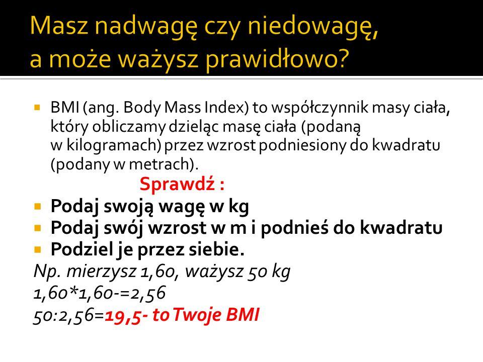  BMI (ang. Body Mass Index) to współczynnik masy ciała, który obliczamy dzieląc masę ciała (podaną w kilogramach) przez wzrost podniesiony do kwadrat