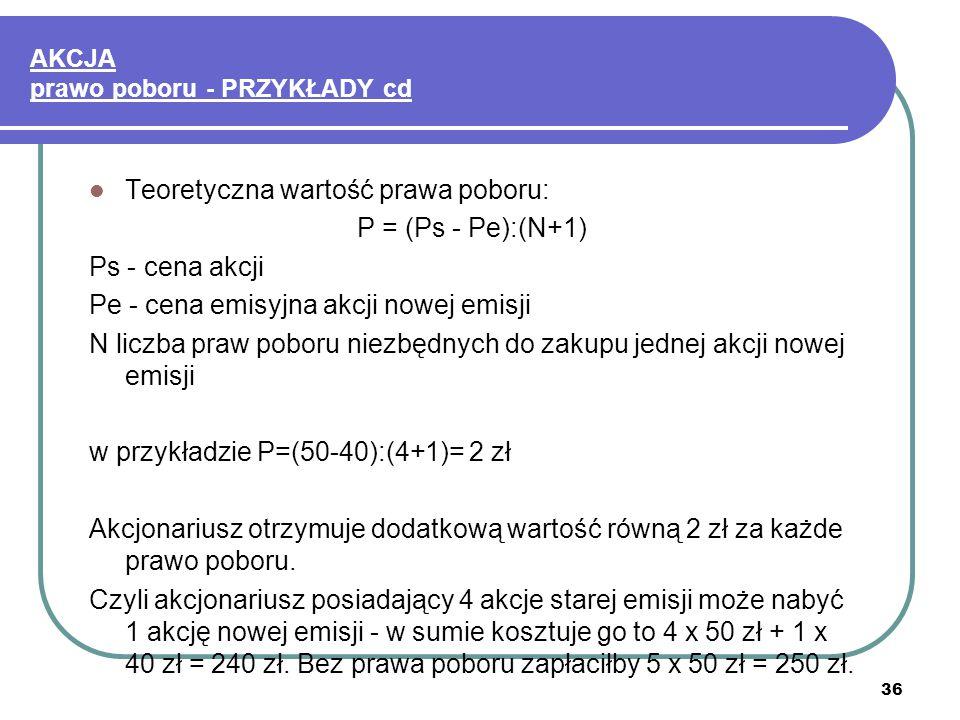 36 AKCJA prawo poboru - PRZYKŁADY cd Teoretyczna wartość prawa poboru: P = (Ps - Pe):(N+1) Ps - cena akcji Pe - cena emisyjna akcji nowej emisji N liczba praw poboru niezbędnych do zakupu jednej akcji nowej emisji w przykładzie P=(50-40):(4+1)= 2 zł Akcjonariusz otrzymuje dodatkową wartość równą 2 zł za każde prawo poboru.