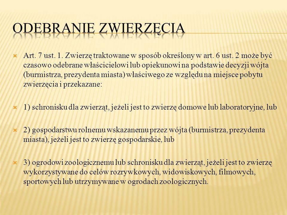  Art. 7 ust. 1. Zwierzę traktowane w sposób określony w art. 6 ust. 2 może być czasowo odebrane właścicielowi lub opiekunowi na podstawie decyzji wój