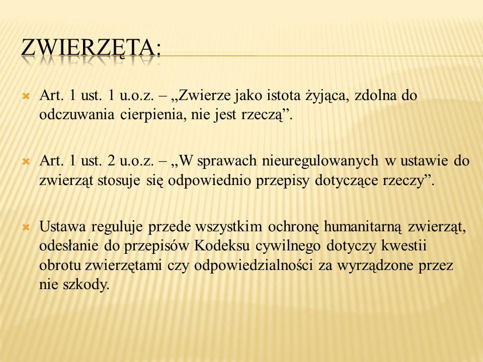 """ Art. 1 ust. 1 u.o.z. – """"Zwierze jako istota żyjąca, zdolna do odczuwania cierpienia, nie jest rzeczą"""".  Art. 1 ust. 2 u.o.z. – """"W sprawach nieuregu"""