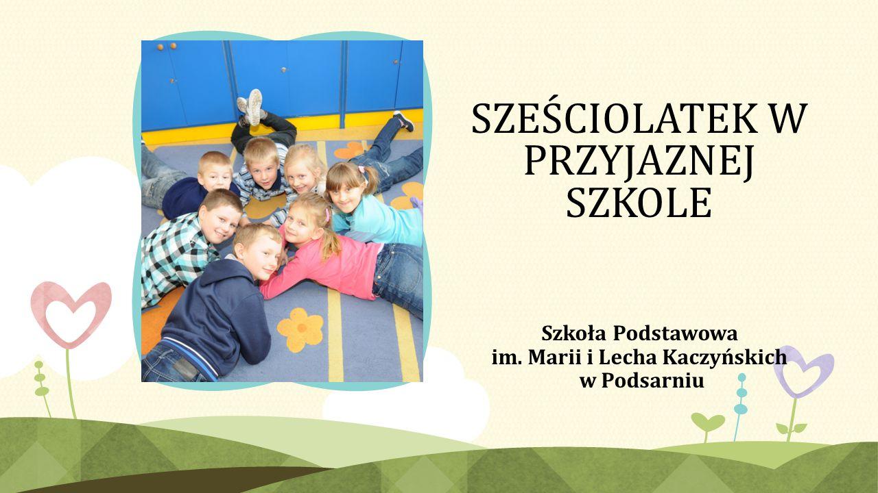 SZEŚCIOLATEK W PRZYJAZNEJ SZKOLE Szkoła Podstawowa im. Marii i Lecha Kaczyńskich w Podsarniu