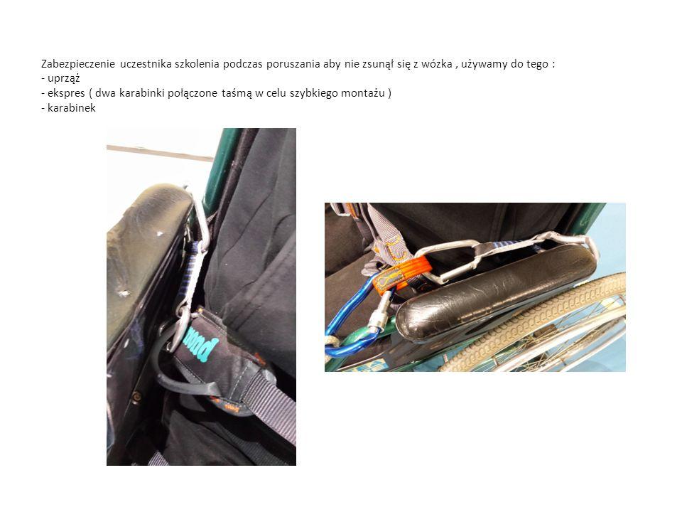 Zabezpieczenie uczestnika szkolenia podczas poruszania aby nie zsunął się z wózka, używamy do tego : - uprząż - ekspres ( dwa karabinki połączone taśmą w celu szybkiego montażu ) - karabinek