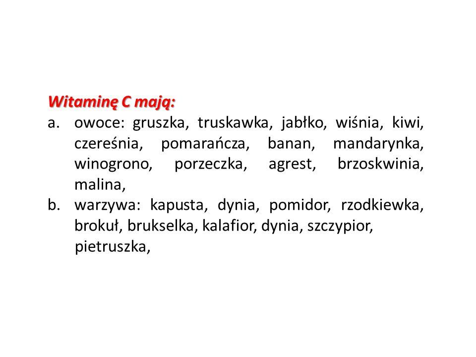 Witaminę C mają: a.owoce: gruszka, truskawka, jabłko, wiśnia, kiwi, czereśnia, pomarańcza, banan, mandarynka, winogrono, porzeczka, agrest, brzoskwini