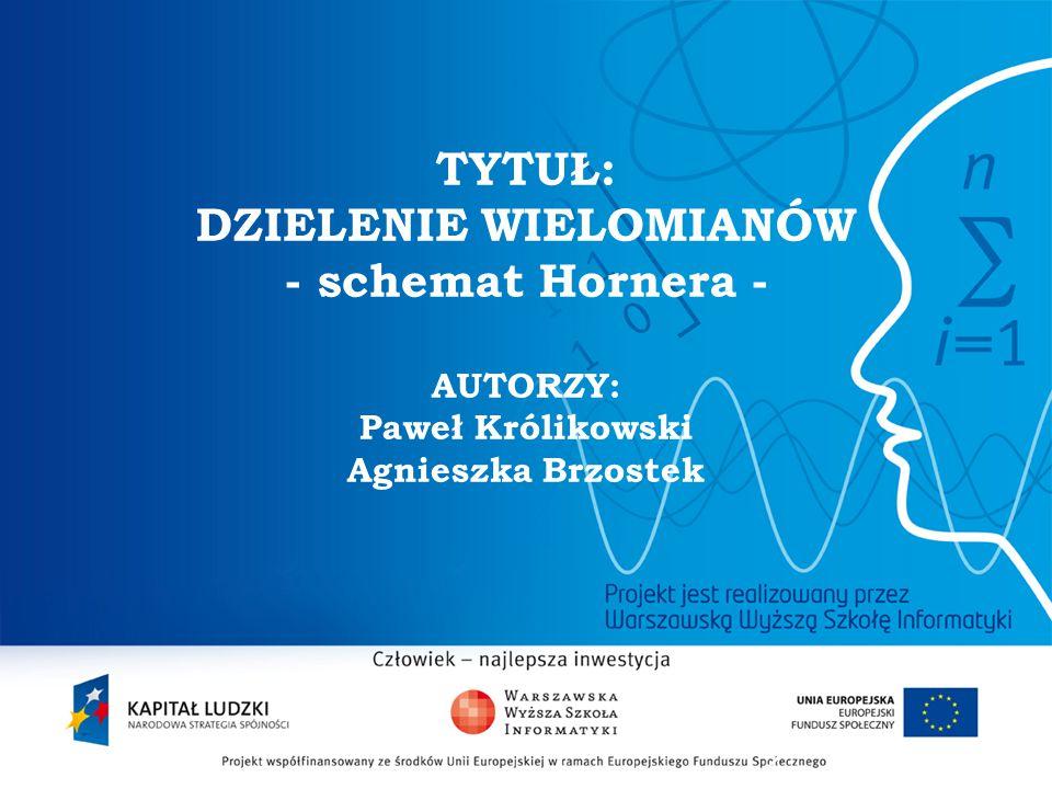 2 TYTUŁ: DZIELENIE WIELOMIANÓW - schemat Hornera - AUTORZY: Paweł Królikowski Agnieszka Brzostek