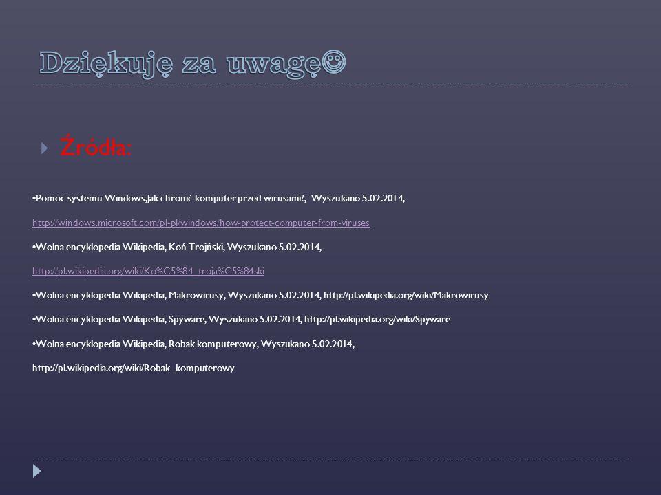  Źródła: Pomoc systemu Windows,Jak chronić komputer przed wirusami , Wyszukano 5.02.2014, http://windows.microsoft.com/pl-pl/windows/how-protect-computer-from-viruses http://windows.microsoft.com/pl-pl/windows/how-protect-computer-from-viruses Wolna encyklopedia Wikipedia, Koń Trojński, Wyszukano 5.02.2014, http://pl.wikipedia.org/wiki/Ko%C5%84_troja%C5%84ski http://pl.wikipedia.org/wiki/Ko%C5%84_troja%C5%84ski Wolna encyklopedia Wikipedia, Makrowirusy, Wyszukano 5.02.2014, http://pl.wikipedia.org/wiki/Makrowirusy Wolna encyklopedia Wikipedia, Spyware, Wyszukano 5.02.2014, http://pl.wikipedia.org/wiki/Spyware Wolna encyklopedia Wikipedia, Robak komputerowy, Wyszukano 5.02.2014, http://pl.wikipedia.org/wiki/Robak_komputerowy