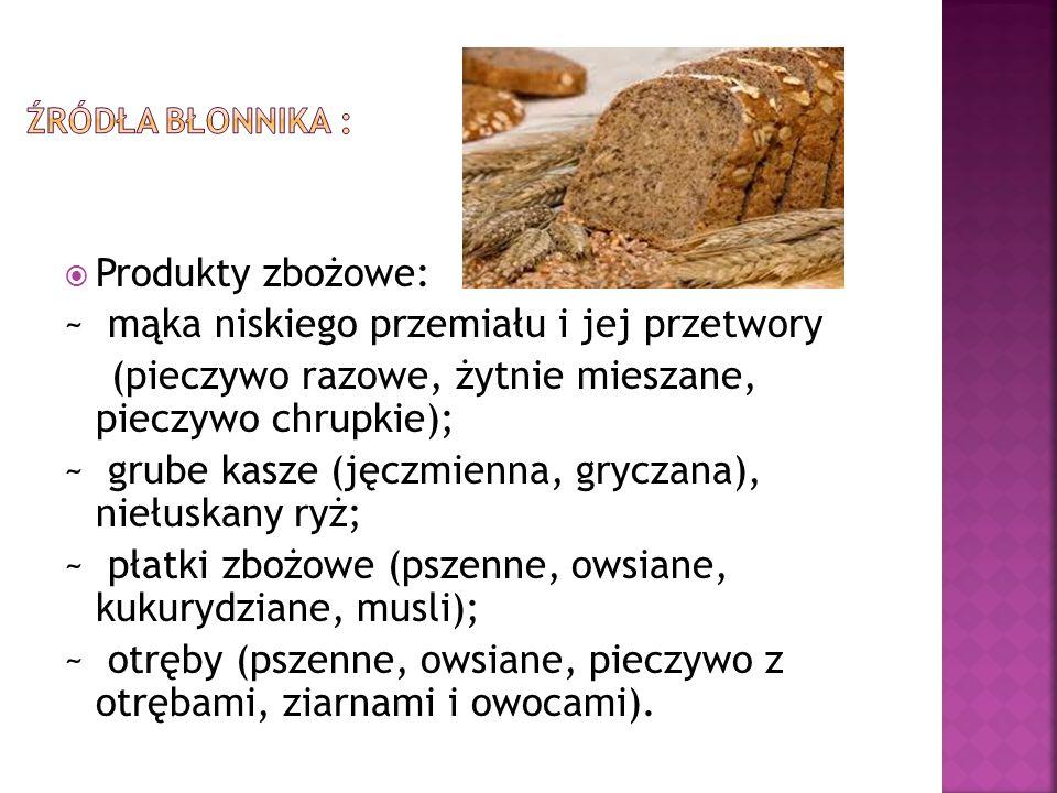  Produkty zbożowe: ~ mąka niskiego przemiału i jej przetwory (pieczywo razowe, żytnie mieszane, pieczywo chrupkie); ~ grube kasze (jęczmienna, grycza