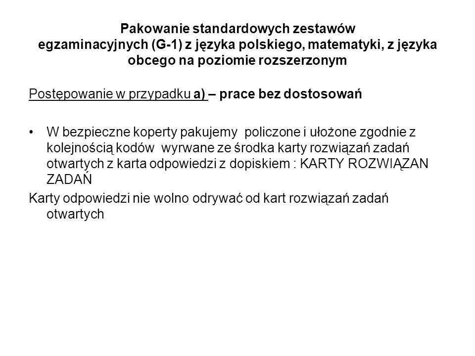 Pakowanie standardowych zestawów egzaminacyjnych (G-1) z języka polskiego, matematyki, z języka obcego na poziomie rozszerzonym Postępowanie w przypadku a) – prace bez dostosowań W bezpieczne koperty pakujemy policzone i ułożone zgodnie z kolejnością kodów wyrwane ze środka karty rozwiązań zadań otwartych z karta odpowiedzi z dopiskiem : KARTY ROZWIĄZAN ZADAŃ Karty odpowiedzi nie wolno odrywać od kart rozwiązań zadań otwartych