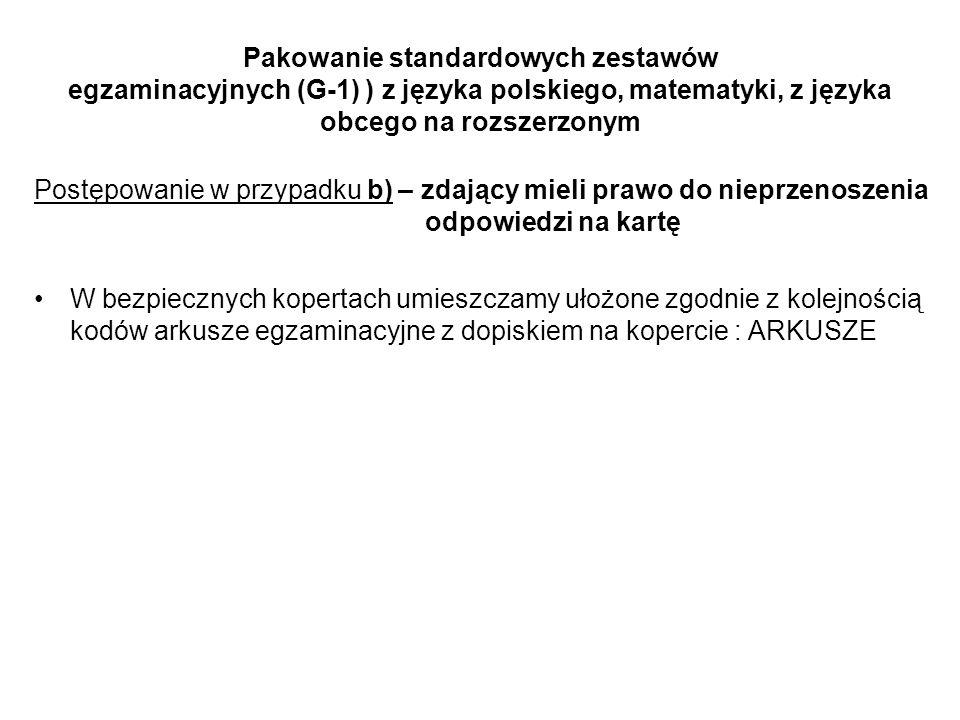 Pakowanie standardowych zestawów egzaminacyjnych (G-1) ) z języka polskiego, matematyki, z języka obcego na rozszerzonym Postępowanie w przypadku b) – zdający mieli prawo do nieprzenoszenia odpowiedzi na kartę W bezpiecznych kopertach umieszczamy ułożone zgodnie z kolejnością kodów arkusze egzaminacyjne z dopiskiem na kopercie : ARKUSZE