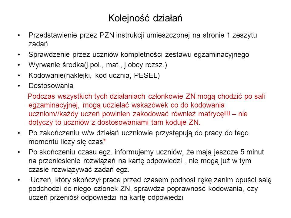 Kolejność działań Przedstawienie przez PZN instrukcji umieszczonej na stronie 1 zeszytu zadań Sprawdzenie przez uczniów kompletności zestawu egzaminacyjnego Wyrwanie środka(j.pol., mat., j.obcy rozsz.) Kodowanie(naklejki, kod ucznia, PESEL) Dostosowania Podczas wszystkich tych działaniach członkowie ZN mogą chodzić po sali egzaminacyjnej, mogą udzielać wskazówek co do kodowania uczniom//każdy uczeń powinien zakodować również matrycę!!.