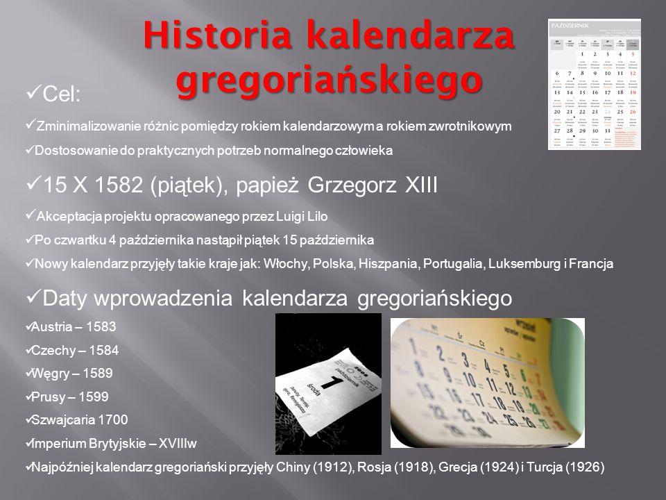 Historia kalendarza gregoria ń skiego Cel: Zminimalizowanie różnic pomiędzy rokiem kalendarzowym a rokiem zwrotnikowym Dostosowanie do praktycznych po
