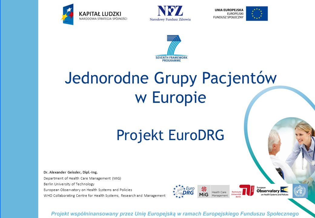 Jednorodne Grupy Pacjentów w Europie Projekt EuroDRG Dr. Alexander Geissler, Dipl.-Ing. Department of Health Care Management (MiG) Berlin University o