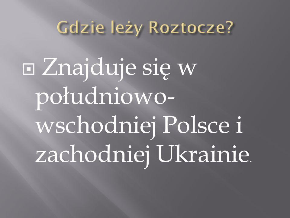  Znajduje się w południowo- wschodniej Polsce i zachodniej Ukrainie.