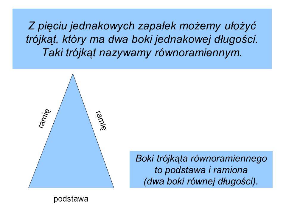 Z pięciu jednakowych zapałek możemy ułożyć trójkąt, który ma dwa boki jednakowej długości. Taki trójkąt nazywamy równoramiennym. podstawa Boki trójkąt