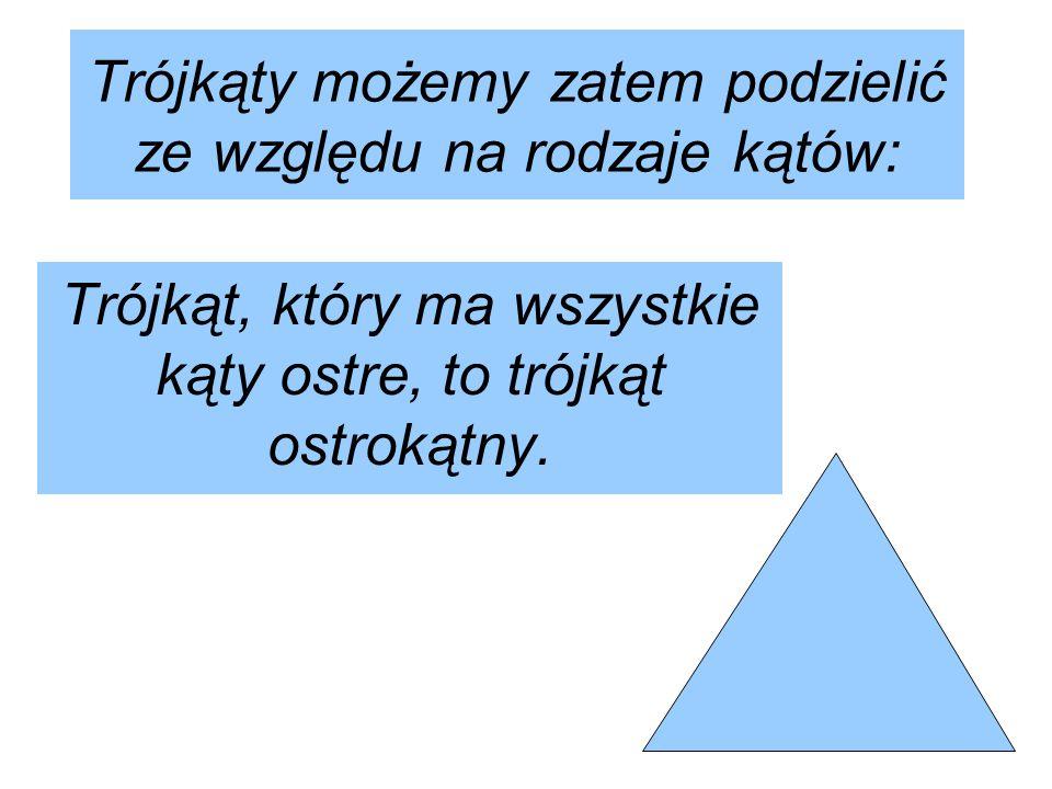 Trójkąty możemy zatem podzielić ze względu na rodzaje kątów: Trójkąt, który ma wszystkie kąty ostre, to trójkąt ostrokątny.