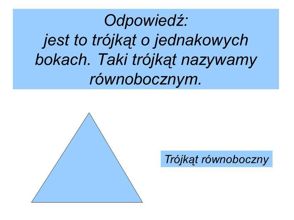 Odpowiedź: jest to trójkąt o jednakowych bokach. Taki trójkąt nazywamy równobocznym. Trójkąt równoboczny