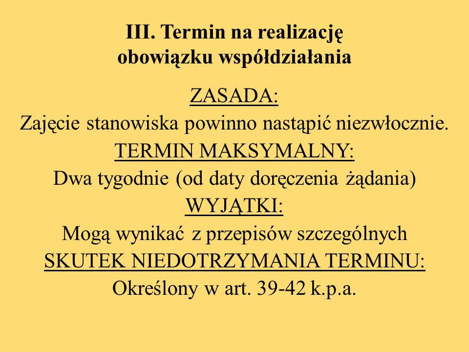 III. Termin na realizację obowiązku współdziałania ZASADA: Zajęcie stanowiska powinno nastąpić niezwłocznie. TERMIN MAKSYMALNY: Dwa tygodnie (od daty
