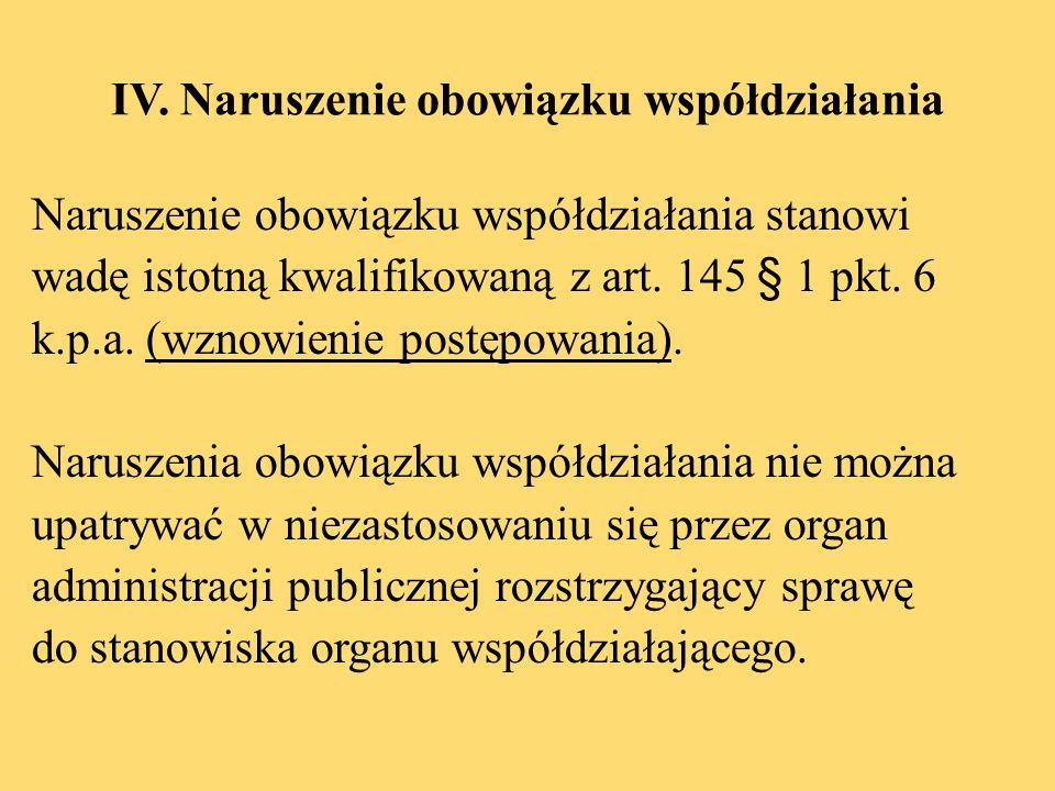 IV. Naruszenie obowiązku współdziałania Naruszenie obowiązku współdziałania stanowi wadę istotną kwalifikowaną z art. 145 § 1 pkt. 6 k.p.a. (wznowieni