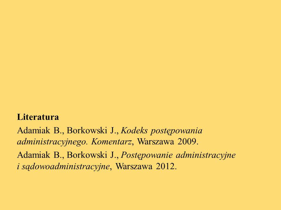 Literatura Adamiak B., Borkowski J., Kodeks postępowania administracyjnego. Komentarz, Warszawa 2009. Adamiak B., Borkowski J., Postępowanie administr
