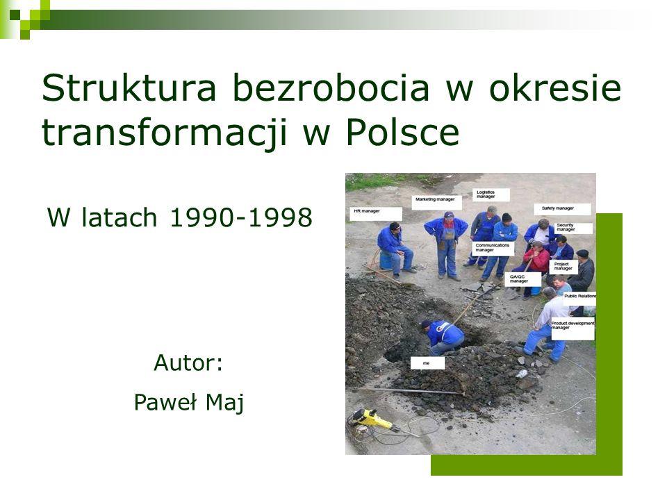 Struktura bezrobocia w okresie transformacji w Polsce Autor: Paweł Maj W latach 1990-1998