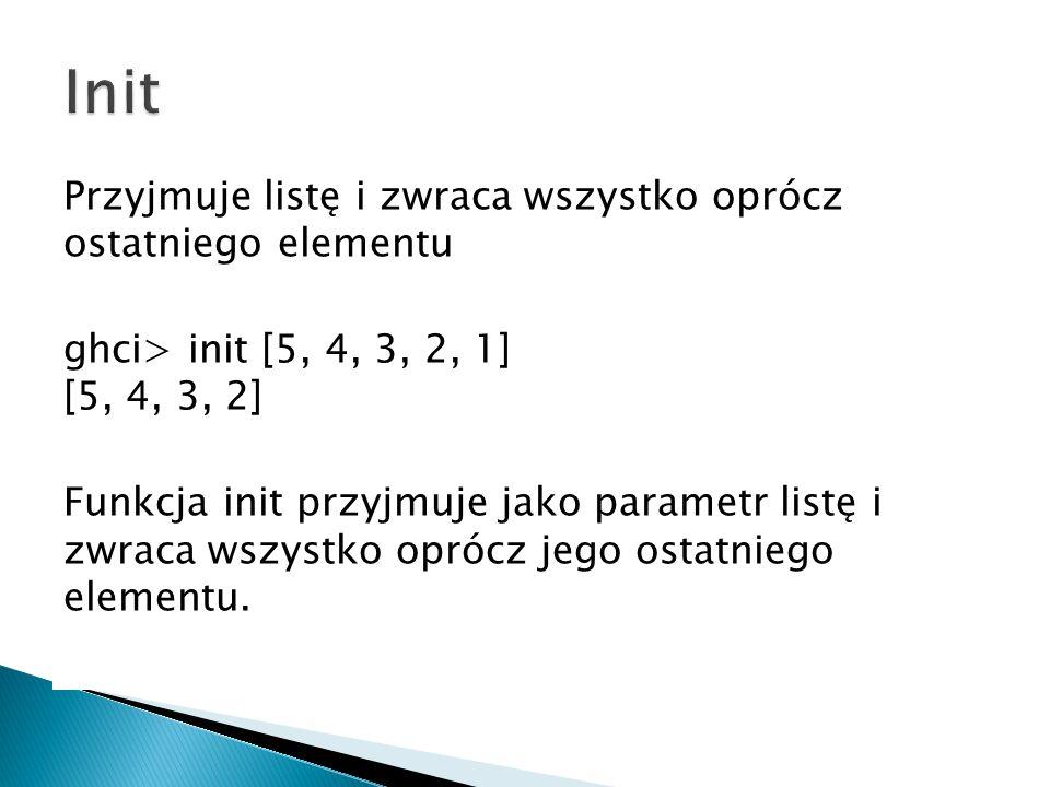 Przyjmuje listę i zwraca wszystko oprócz ostatniego elementu ghci> init [5, 4, 3, 2, 1] [5, 4, 3, 2] Funkcja init przyjmuje jako parametr listę i zwra