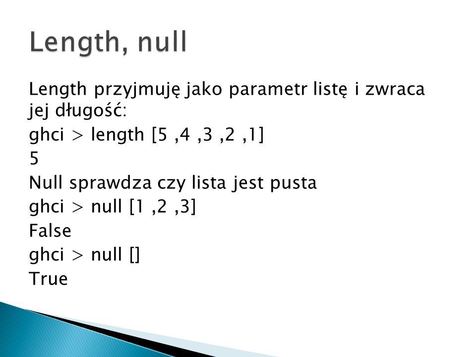 Length przyjmuję jako parametr listę i zwraca jej długość: ghci > length [5,4,3,2,1] 5 Null sprawdza czy lista jest pusta ghci > null [1,2,3] False gh