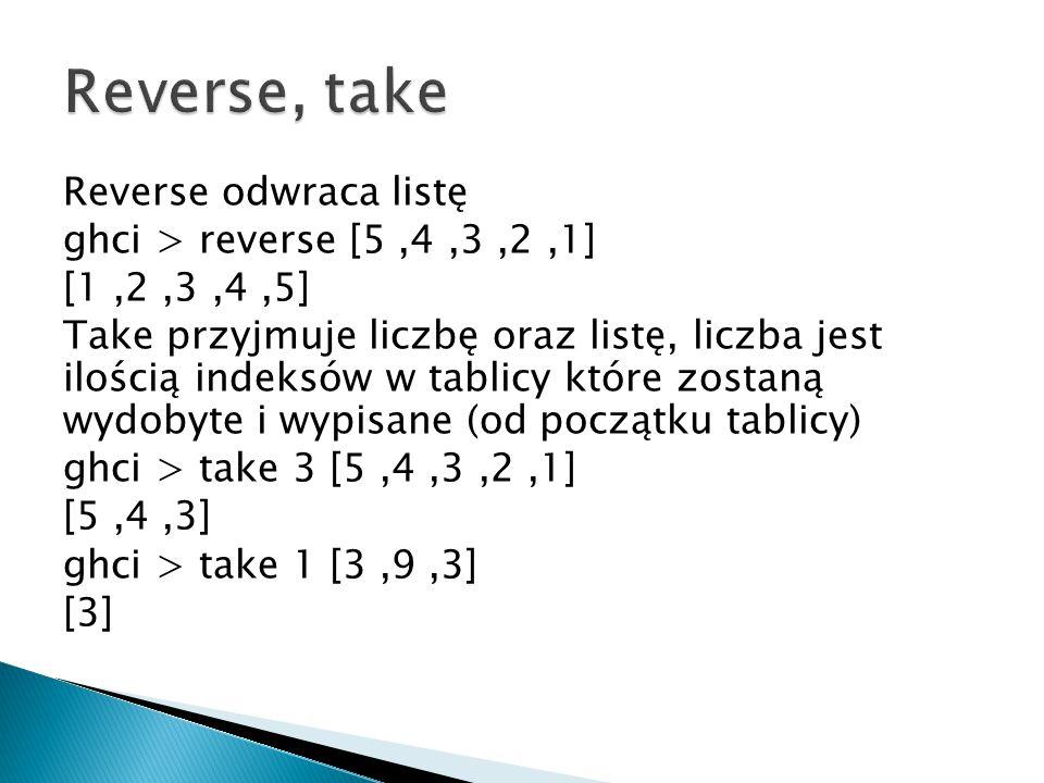 Reverse odwraca listę ghci > reverse [5,4,3,2,1] [1,2,3,4,5] Take przyjmuje liczbę oraz listę, liczba jest ilością indeksów w tablicy które zostaną wy
