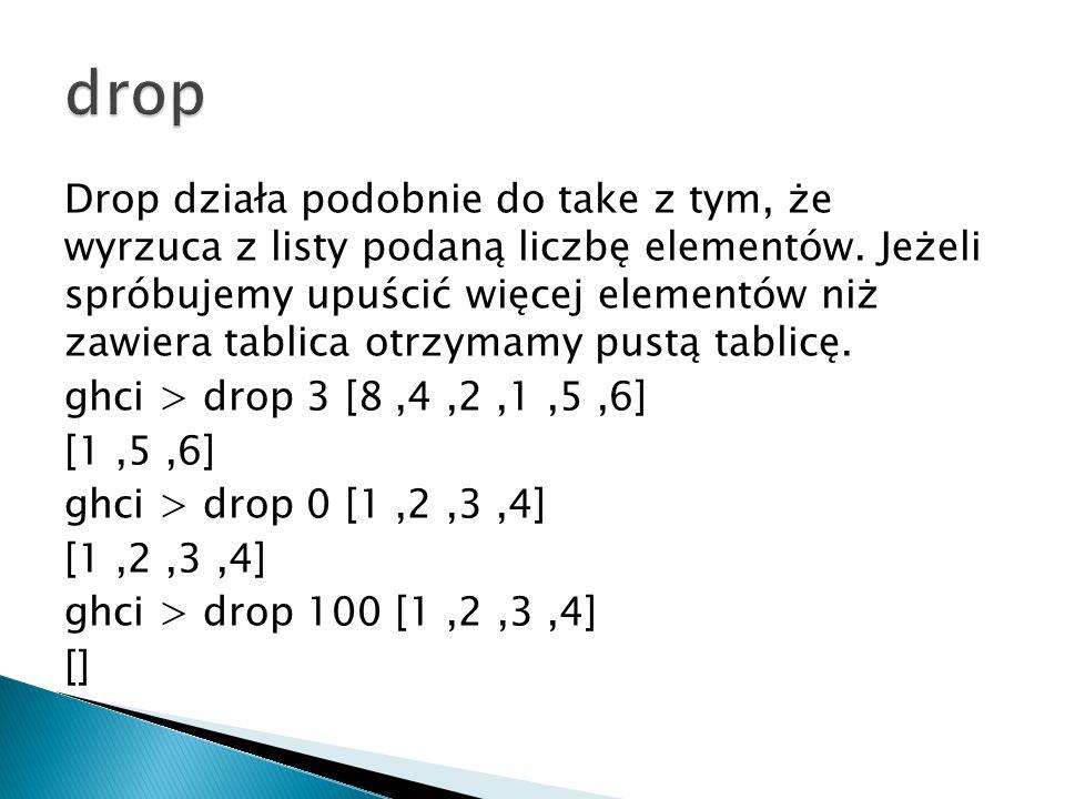 Drop działa podobnie do take z tym, że wyrzuca z listy podaną liczbę elementów. Jeżeli spróbujemy upuścić więcej elementów niż zawiera tablica otrzyma