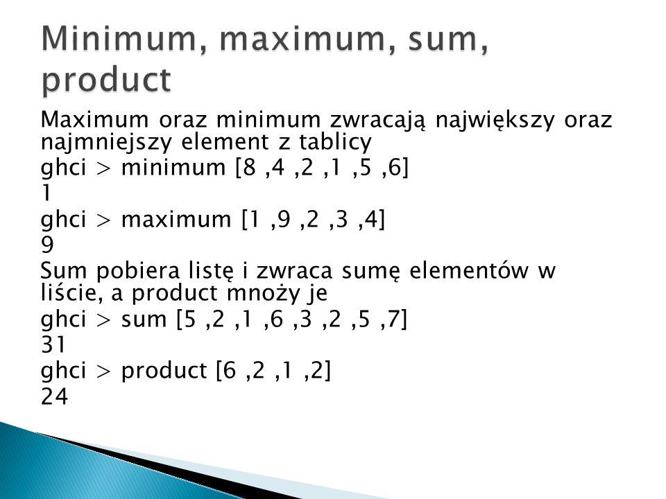 Maximum oraz minimum zwracają największy oraz najmniejszy element z tablicy ghci > minimum [8,4,2,1,5,6] 1 ghci > maximum [1,9,2,3,4] 9 Sum pobiera li