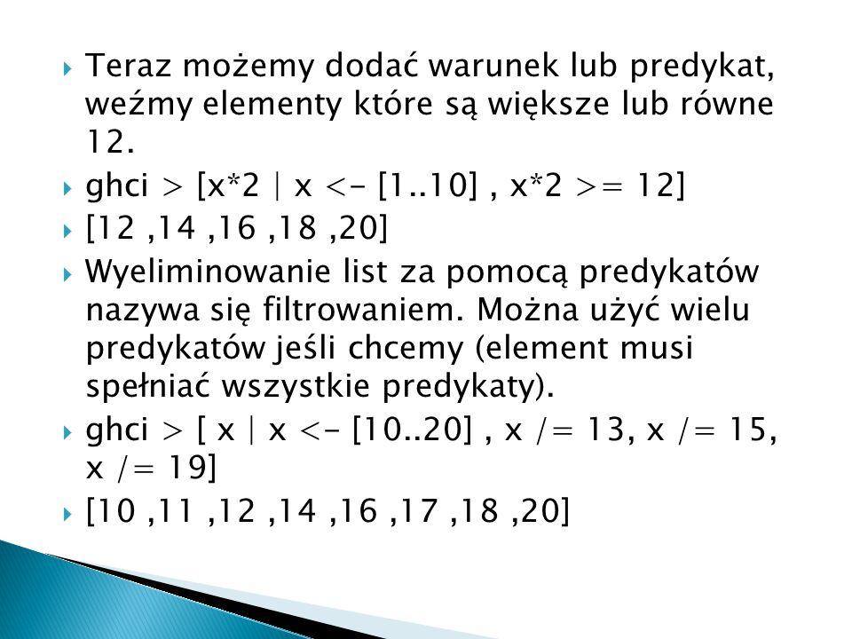  Teraz możemy dodać warunek lub predykat, weźmy elementy które są większe lub równe 12.  ghci > [x*2 | x = 12]  [12,14,16,18,20]  Wyeliminowanie l