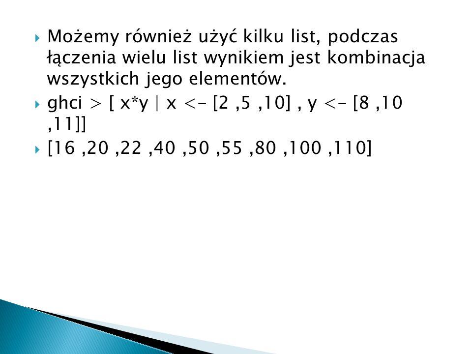  Możemy również użyć kilku list, podczas łączenia wielu list wynikiem jest kombinacja wszystkich jego elementów.  ghci > [ x*y | x <- [2,5,10], y <-