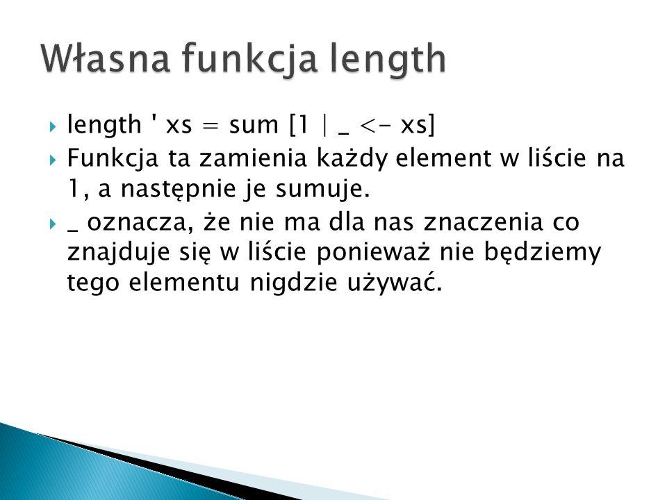  length ' xs = sum [1 | _ <- xs]  Funkcja ta zamienia każdy element w liście na 1, a następnie je sumuje.  _ oznacza, że nie ma dla nas znaczenia c