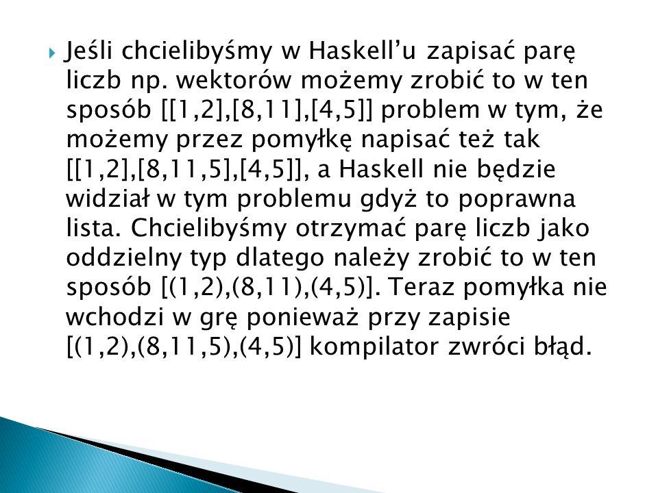  Jeśli chcielibyśmy w Haskell'u zapisać parę liczb np. wektorów możemy zrobić to w ten sposób [[1,2],[8,11],[4,5]] problem w tym, że możemy przez pom