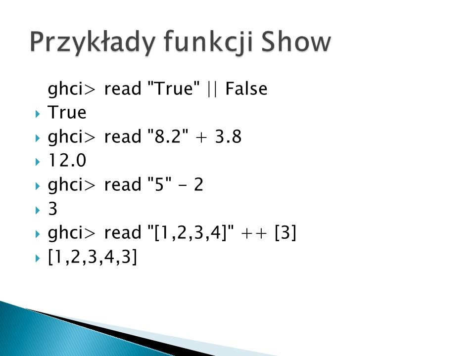 ghci> read True || False  True  ghci> read 8.2 + 3.8  12.0  ghci> read 5 - 2  3  ghci> read [1,2,3,4] ++ [3]  [1,2,3,4,3]