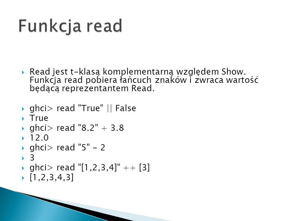  Read jest t-klasą komplementarną względem Show. Funkcja read pobiera łańcuch znaków i zwraca wartość będącą reprezentantem Read.  ghci> read