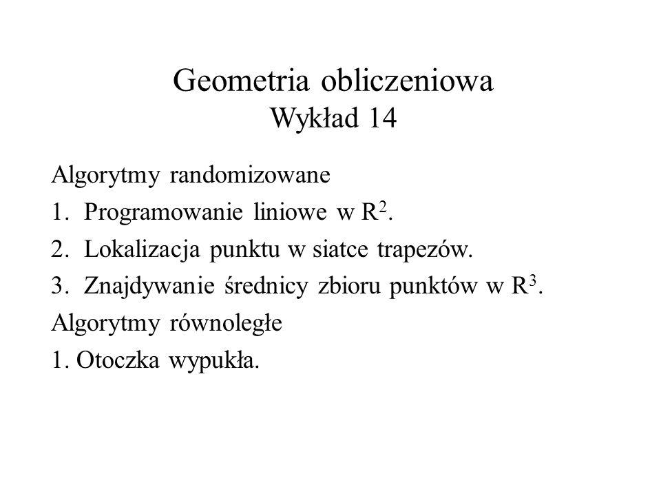 Geometria obliczeniowa Wykład 14 Algorytmy randomizowane 1.Programowanie liniowe w R 2. 2.Lokalizacja punktu w siatce trapezów. 3.Znajdywanie średnicy