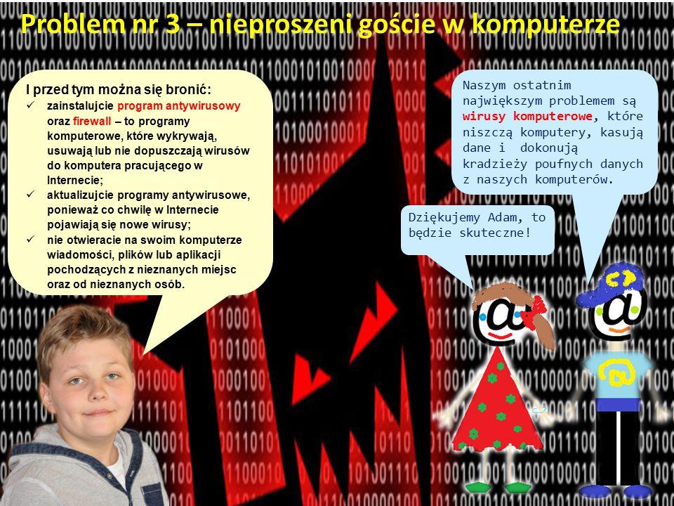 Problem nr 3 – nieproszeni goście w komputerze I przed tym można się bronić: zainstalujcie program antywirusowy oraz firewall – to programy komputerowe, które wykrywają, usuwają lub nie dopuszczają wirusów do komputera pracującego w Internecie; aktualizujcie programy antywirusowe, ponieważ co chwilę w Internecie pojawiają się nowe wirusy; nie otwieracie na swoim komputerze wiadomości, plików lub aplikacji pochodzących z nieznanych miejsc oraz od nieznanych osób.